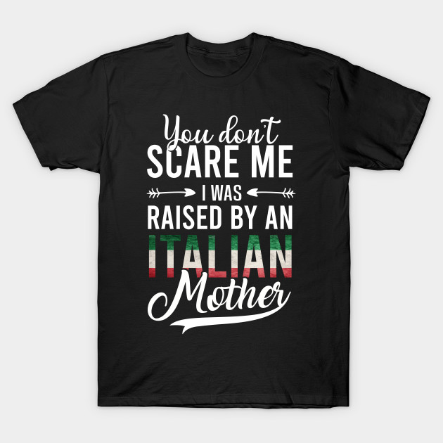 You Don't Scare Me I Was Raised By An Italian Mother T-Shirt