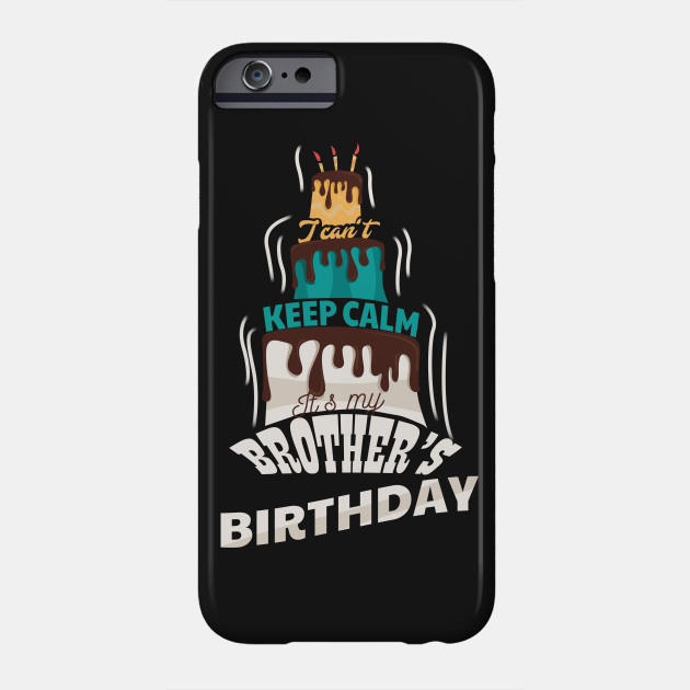 I Cant Keep Calm Its My Brothers Birthday Gift T Shirt Phone Case