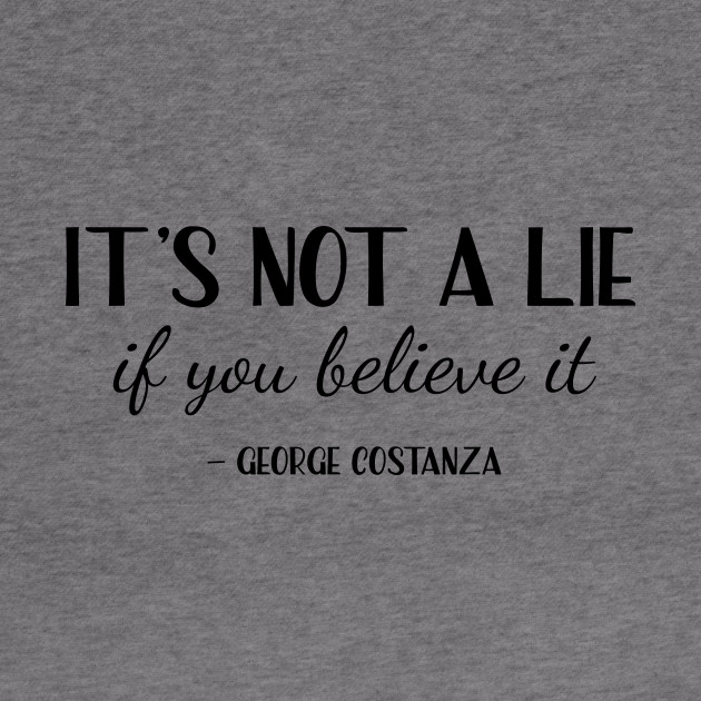 Seinfeld, George Costanza - It's not a lie if you believe it