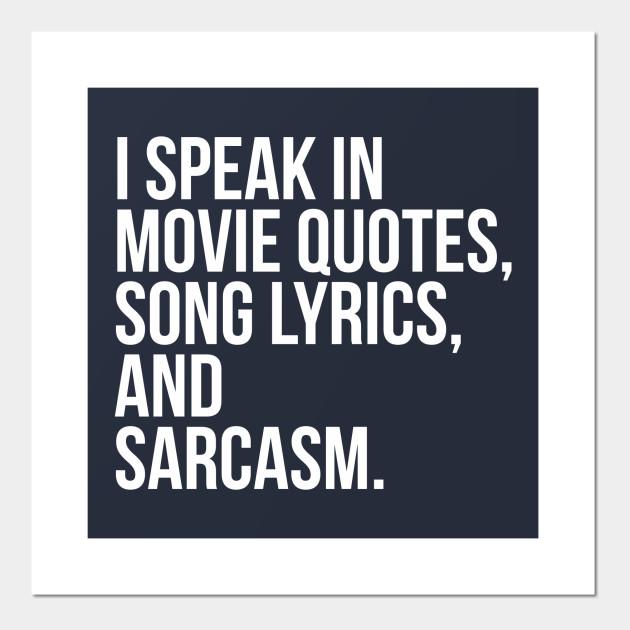 I SPEAK IN MOVIE QUOTES, SONG LYRICS, AND SARCASM