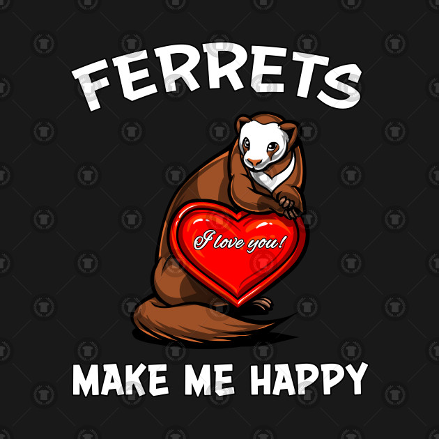 Ferrets Make Me Happy Cute Pet Weasel