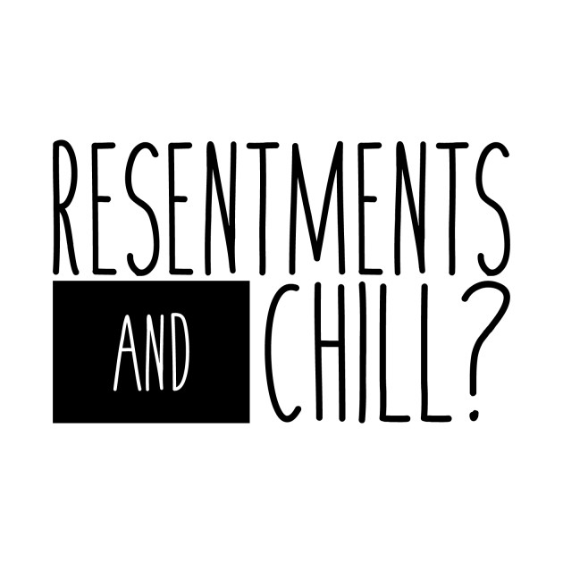 Resentments and Chill?