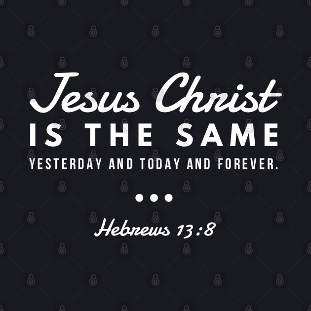 Jesus Christ Is The Same Yesterday Today and Forever   Christian Design