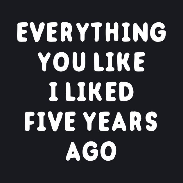 Everything You Like I Liked 5 Years Ago