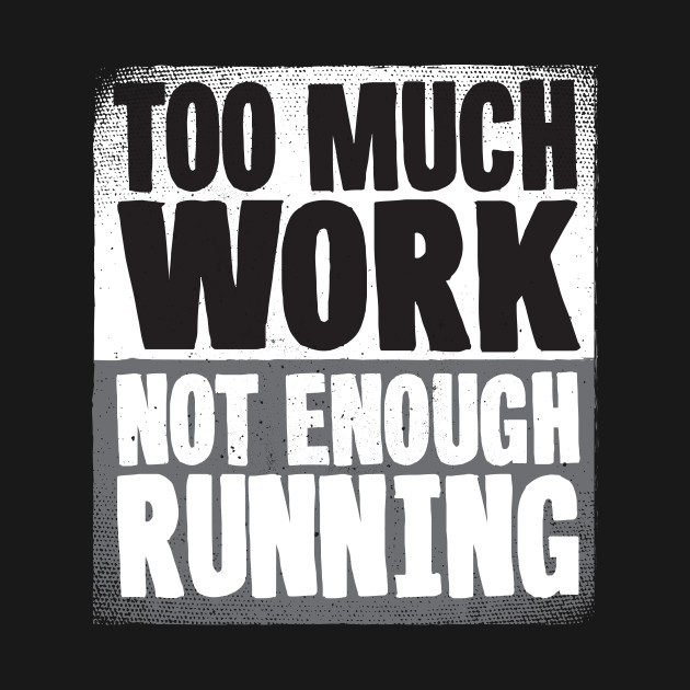 Too Much Work Not Enough Running