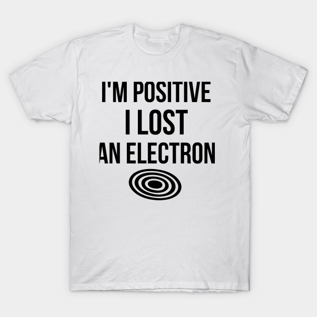 d8c0dfcde I'm Positive I Lost An Electron - Im Positive I Lost An Electron ...
