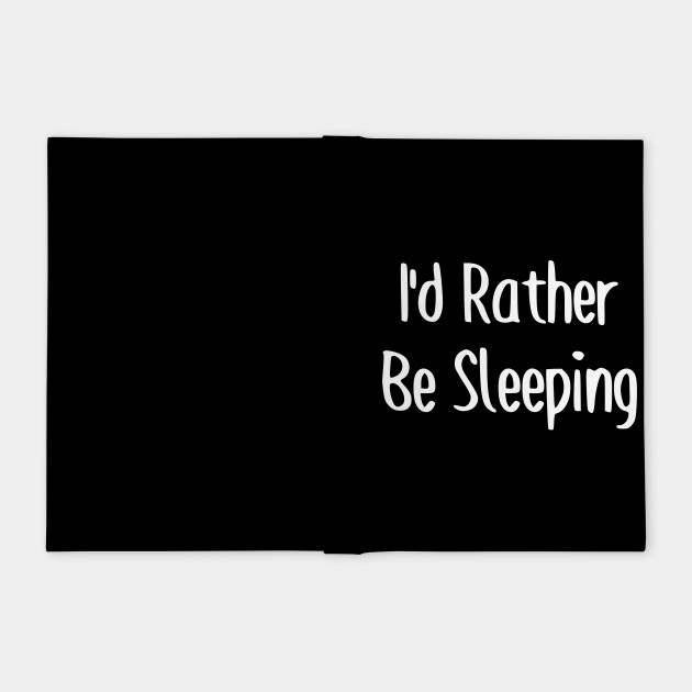 I'd Rather Be Sleeping