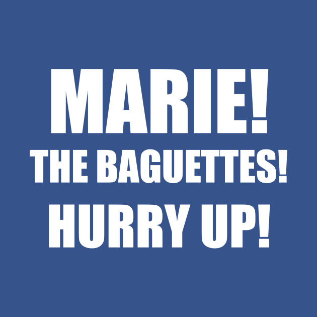 MARIE! THE BAGUETTES!