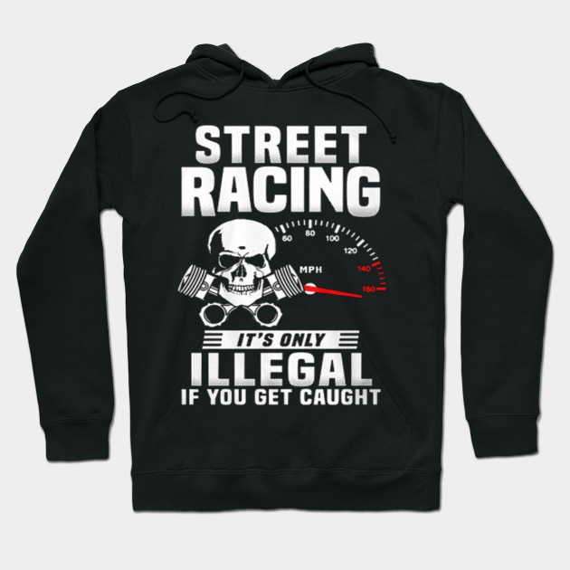 5044c839f Street racing it's only illegal if you get caught - T-shirts & Hoodies  Hoodie