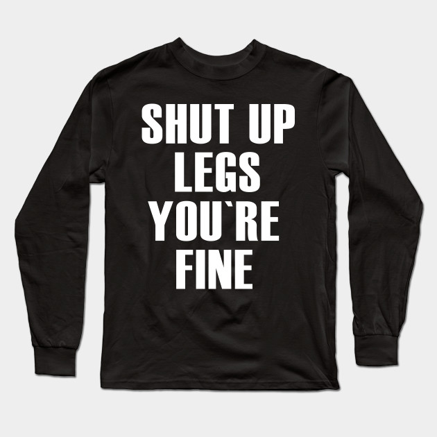 Shut Up Legs You Re Fine Fitness Quote Quotes Long Sleeve T Shirt Teepublic