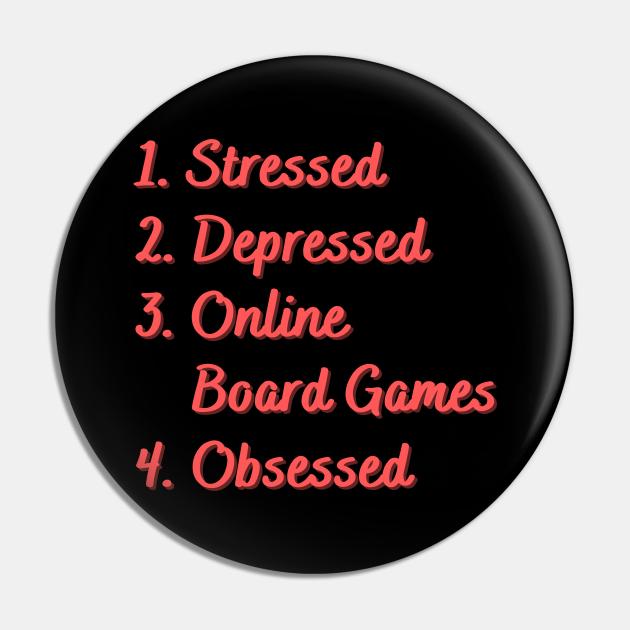 Stressed. Depressed. Online Board Games. Obsessed.
