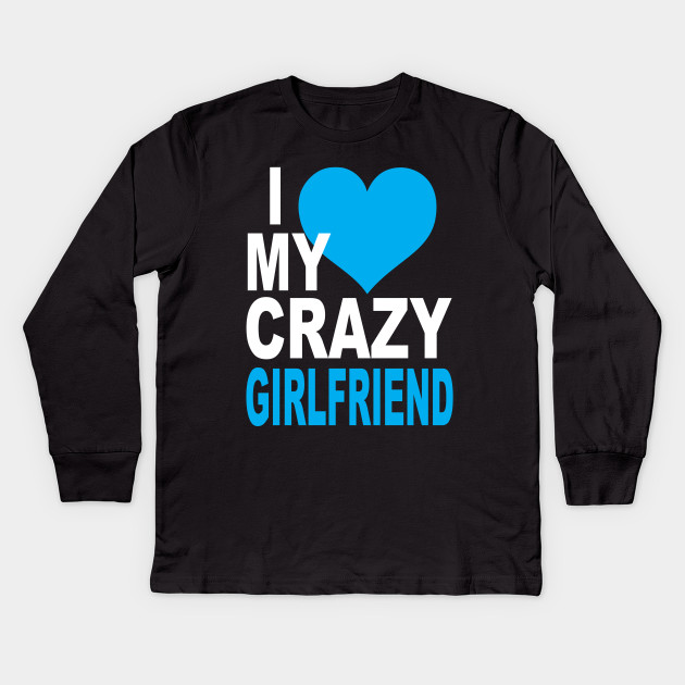 I Love My Crazy Girlfriend Partner Kids Long Sleeve T Shirt