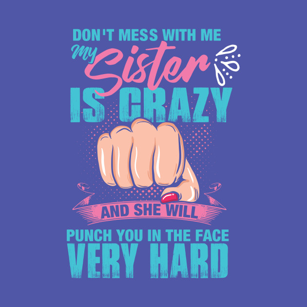 37f06be1b Don't mess with me, My Sister is Crazy and She Will Punch you in the Face  Very Hard - Sister - T-Shirt | TeePublic