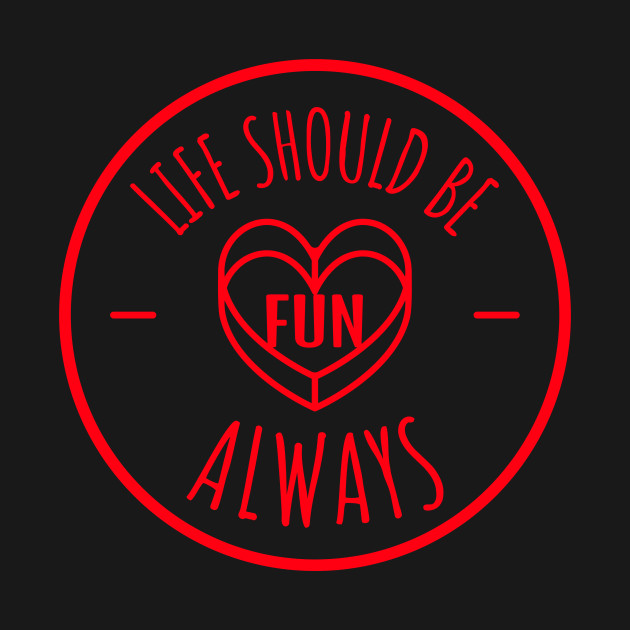 Life Should Be Fun Always - Living for Times of Play
