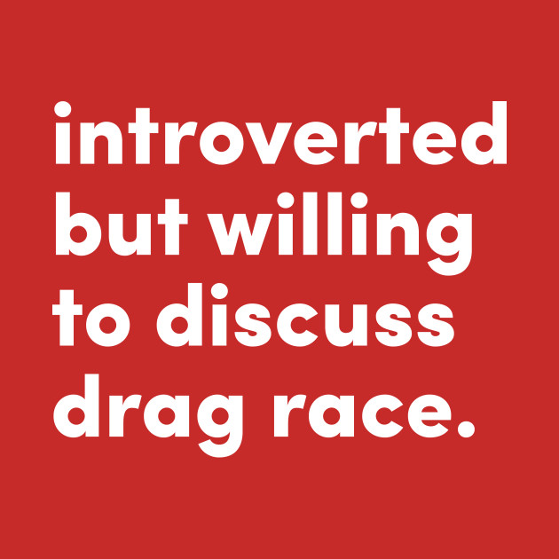 Introverted but willing to discuss college drag race.
