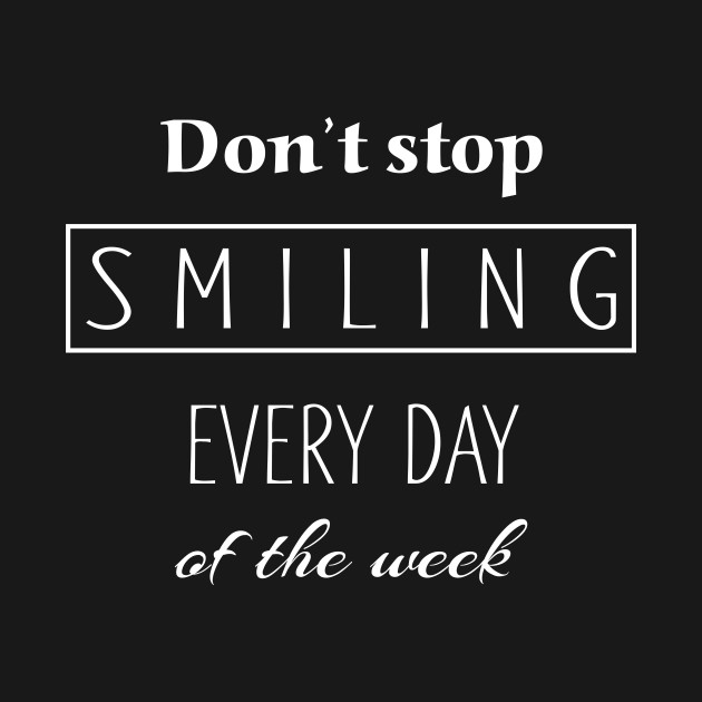 Dont Stop Smiling Every Day Of The Week white