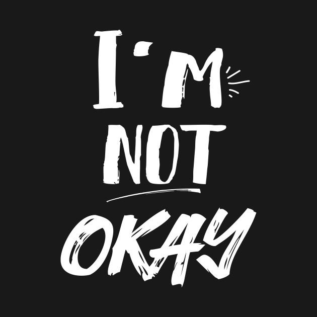 i m not okay depressed t shirt teepublic