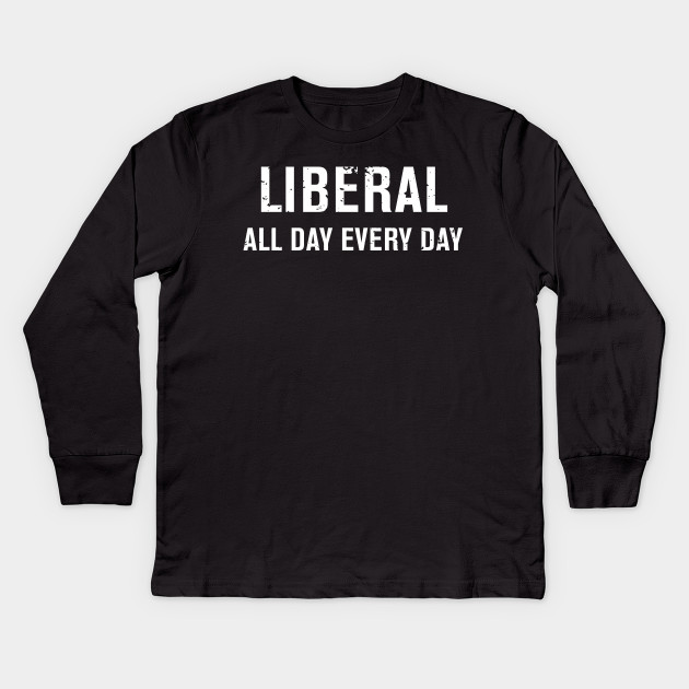 Funny Liberal All Day Every Day T Shirt Funny Liberal Kids Long