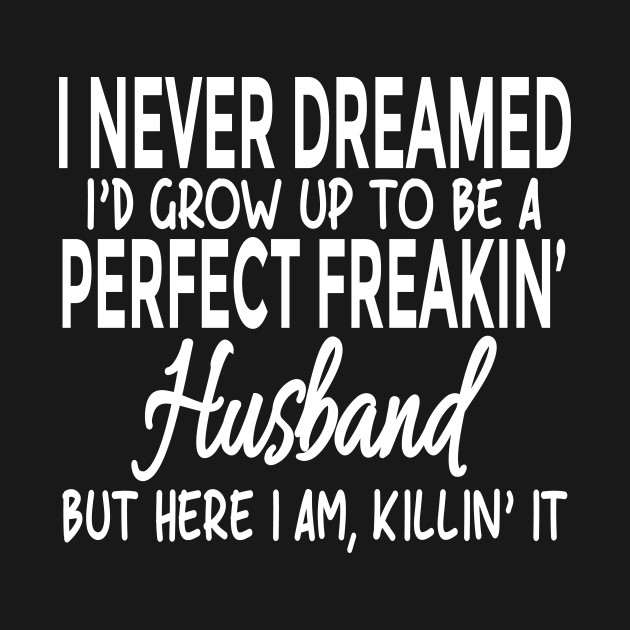 I Never Dreamed I'd Grow Up To Be A Perfect Freakin' Husband