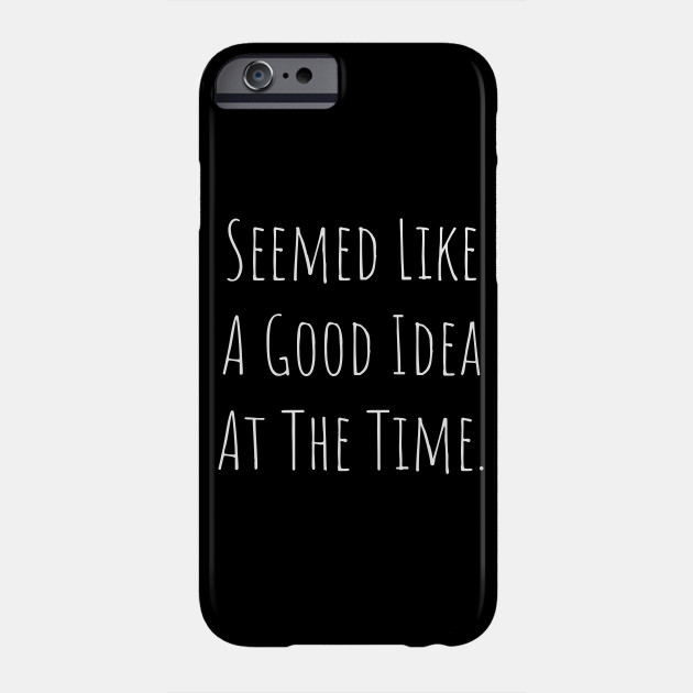 Seemed Like A Good Idea At The Time Phone Case