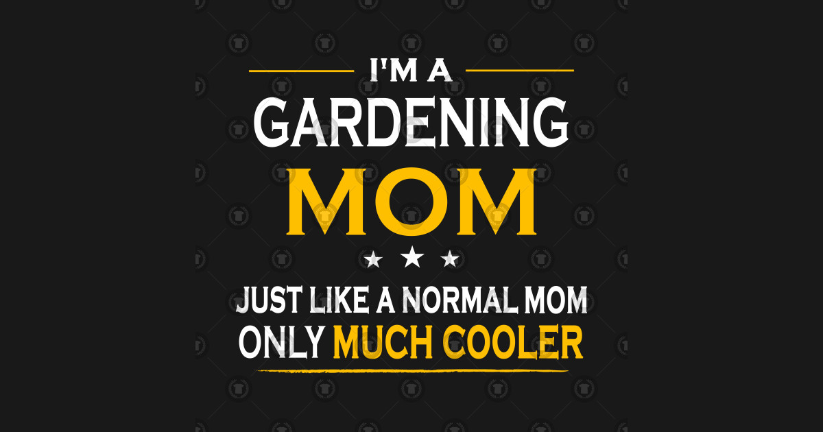 Im Gardening Mom Like Normal Mother Only Much Cooler Gift T Shirt