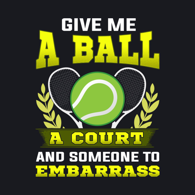 Tennis Give Me a Ball, A Court, and Someone To Embarrass by  theperfectpresents