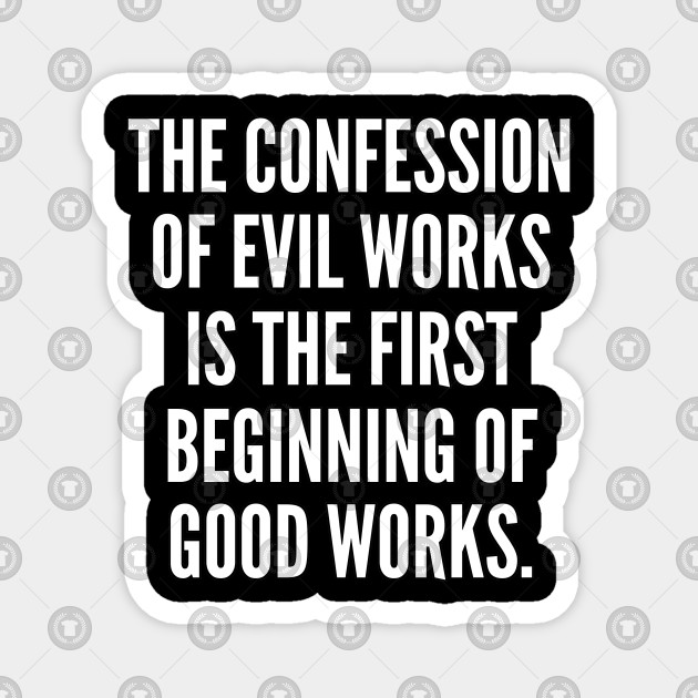 The confession of evil works is the first beginning of good works
