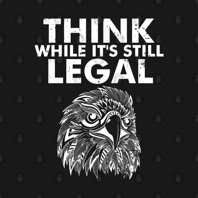Think While It's Still Legal Eagle as a Sarcastic Funny