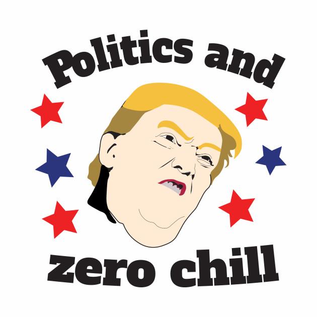 Politics & Zero Chill