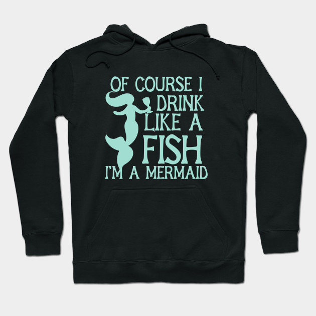 Of course I drink like a fish I'm a mermaid