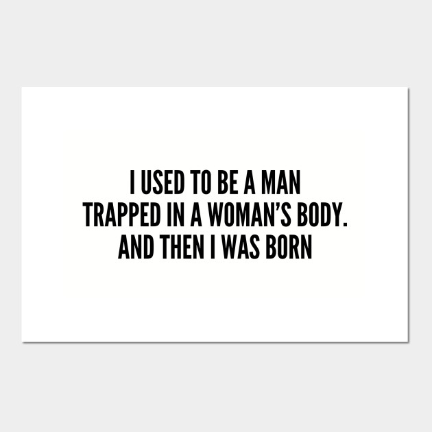 Funny I Used To Be A Man Trapped In A Woman S Body And Then I Was Born Funny Joke Statement Humor Slogan Geeky Posters And Art Prints Teepublic Au