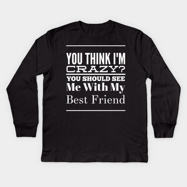46252062 Best Friend Gift You Think I'm Crazy Friendship Birthday Tee Kids Long  Sleeve T-Shirt