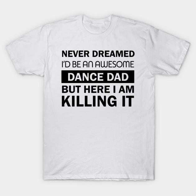 cf432450 Awesome DANCE Dad Killing I - Awesome - T-Shirt | TeePublic