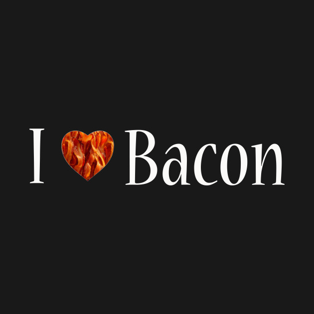 69ac7331e I Love Bacon - Eating - T-Shirt | TeePublic