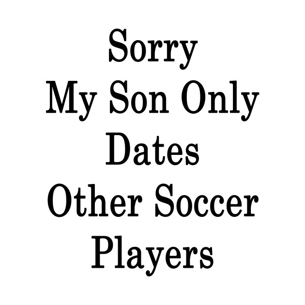 Sorry My Son Only Dates Other Soccer Players