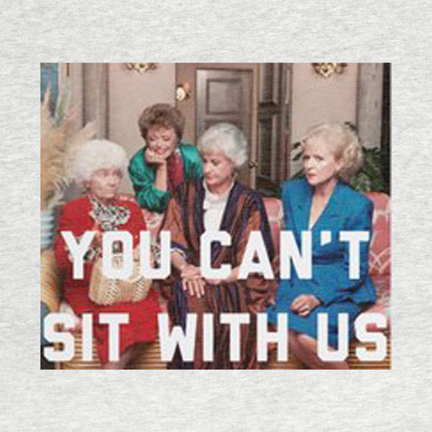 You Can't Sit With Us Golden Girls - T-Shirts & Hoodies