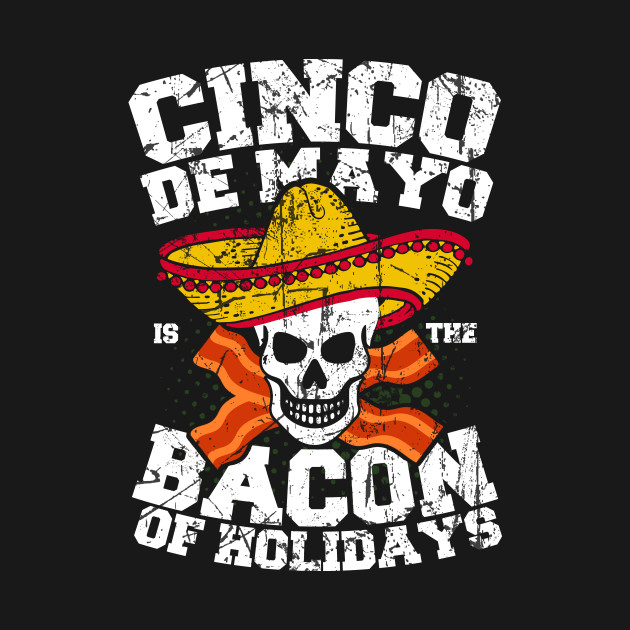 Cinco de Mayo is the Bacon of Holidays T-Shirt