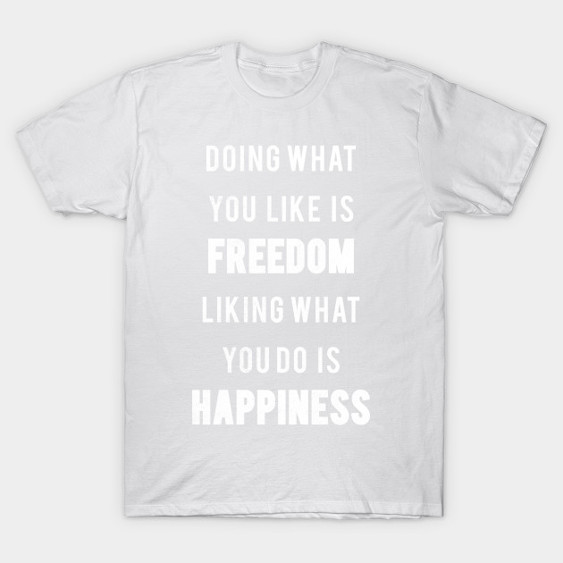 Doing What You Like Is Freedom Liking what You Do Is Happiness T-Shirt-TJ