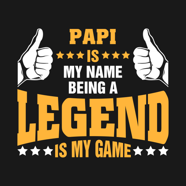 Papi is my name BEING Legend is my game