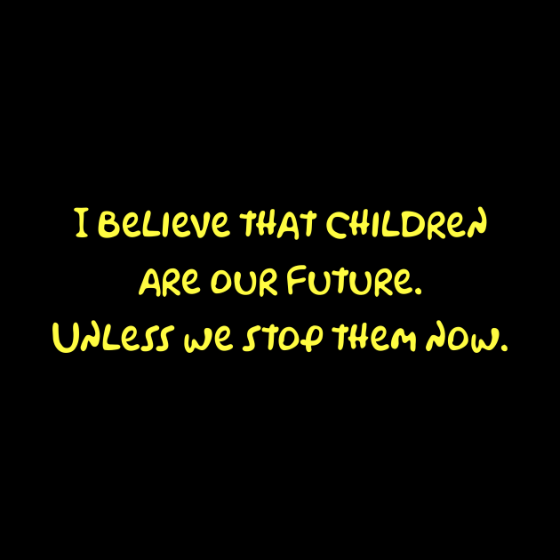 I believe that children are our future. Unless we stop them now.