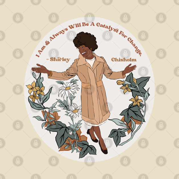"Shirley Chisholm ""I Am and Always Will Be A Catalyst For Change"""