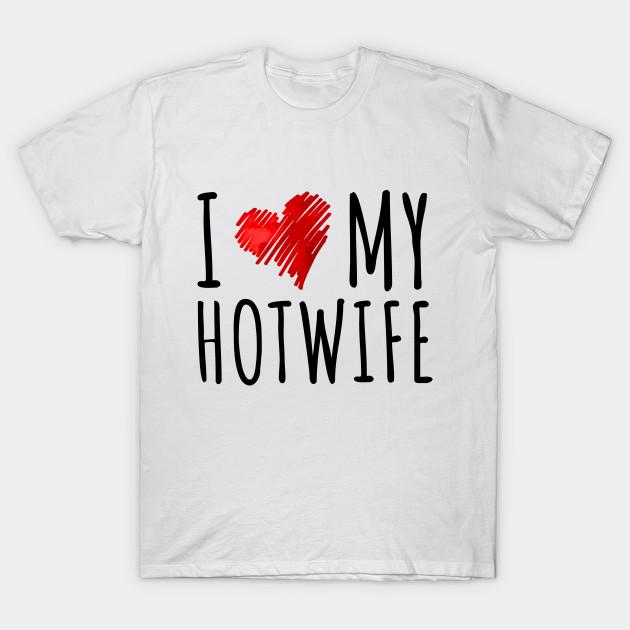 I Love My Hotwife T-Shirt