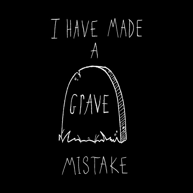 I Have Made A Grave Mistake [black vers.]
