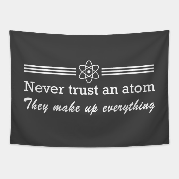 Never trust an atom. They make up everything