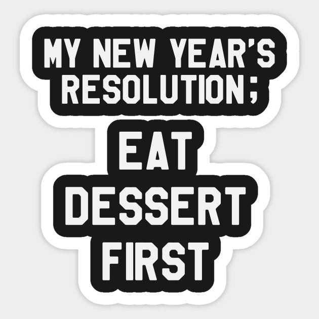 My New Year\'s Resolution is To Eat Dessert First Funny Saying ...