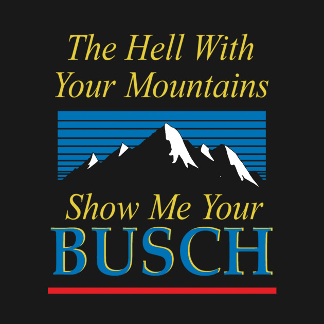 The hell with your mountains, show me your busch