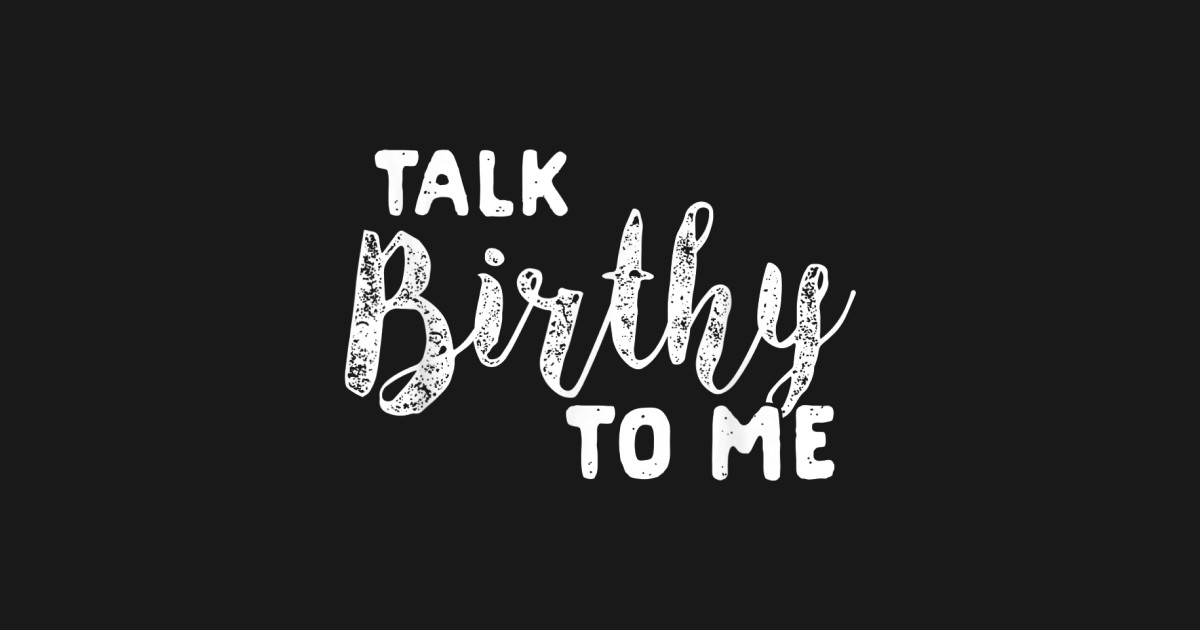 Talk Birthy To Me Funny Labor and Delivery OBGYN Midwife T-Shirt by sanaart