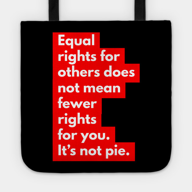 Equal rights for others does no mean fewer rights for you. It's not pie. Ver 2