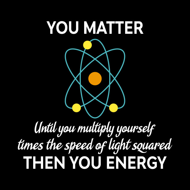 You Matter You Energy Funny Physicist Physics Lover