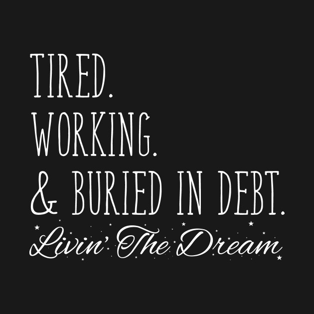 Tired. Working. & Buried in Debt. Livin' the Dream